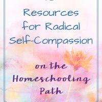 10 Resources for Radical Self-Compassion on the Homeschooling Path