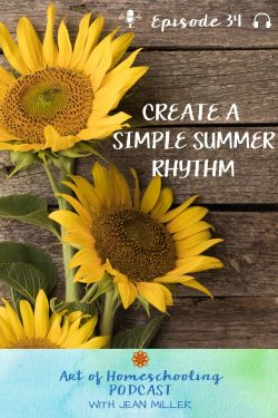 The title of Art of Homeschooling Podcast Episode 34 is Create a Simple Summer Rhythm. Tall yellow sunflowers grow against a background of old barn wood.