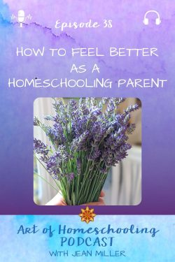 The title of Episode 38 of the Art of Homeschooling Podcast is How to Feel Better as a Homeschooling Parent. The image shows a hand holding a bunch of freshly picked, fragrant lavender in a sunny kitchen.