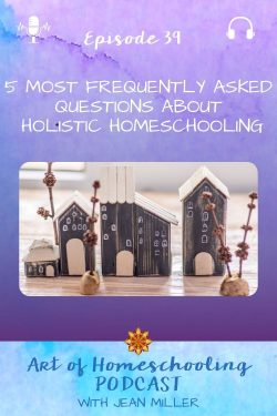 The title of Episode 39 of the Art of Homeschooling Podcast is 5 Most Frequently Asked Questions About Holistic Homeschooling. The image shows a village of tiny wooden block houses on a table top with twigs and branches making trees for the houses.