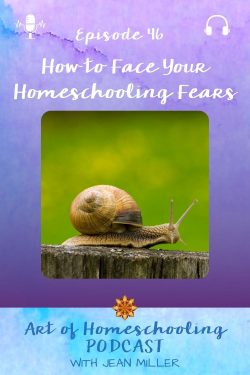 How to Face Your Homeschooling Fears on the Art of Homeschooling Podcast, Episode 46