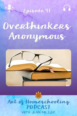 Episode 47 of the Art of Homeschooling Podcast: Overthinkers Anonymous