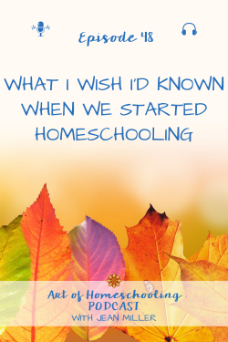 What I Wish I'd Known When We Started Homeschooling, Episode 48 on the Art of Homeschooling Podcast